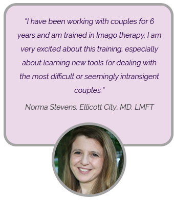 I have been working with couple for 6 year and am trained in imago therapy. I am very excited about this training, especially about learning new tools for dealing with the most difficult or seemingly intransigent couples. 'Norma Stevens, Ellicott City, MD, LMFT'