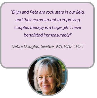 Ellyn and Pete are rock stars in our field, and their commitment to improving couples therapy is huge gift. I have benefitted immeasurably! 'Debra Douglas, Seattle, WA, MA/LMFT'