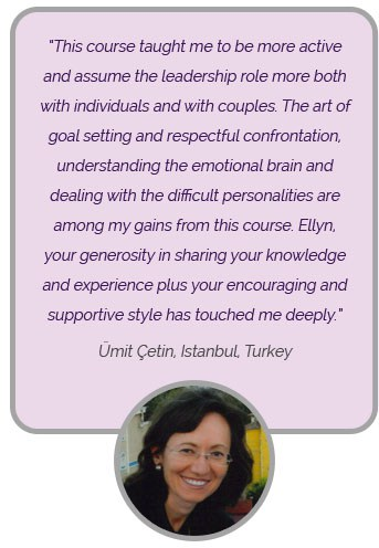 This course thought me to be more active and assume the leadership role more both with individual and with couples. The art of goal setting and respectful confrontation under sting the emotional brain and dealing with the difficult personalities are among my gains from this course. Ellyn, your generosity in sharing your knowledge and experience plus your encouraging and supportive style has touched me deeply. 'Umit Cetin, Istanbul Turkey'