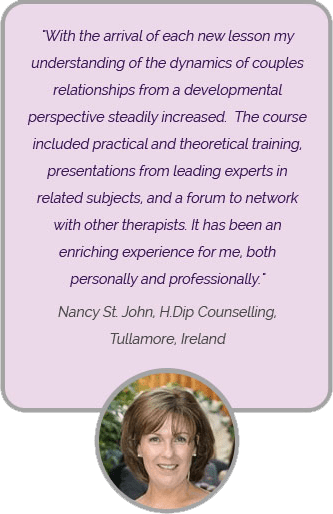 With the arrival of each new lesson my understanding of the dynamics of couples relationship from a developmental perspective steadily increased. The course included practical and theoretical training presentation from leading experts in related subjects, and a forum to network with other therapist. It has been an enriching experience for me, both personally and professionally. 'Nancy St. John, H.Dip Counseling Tullamore Ireland'