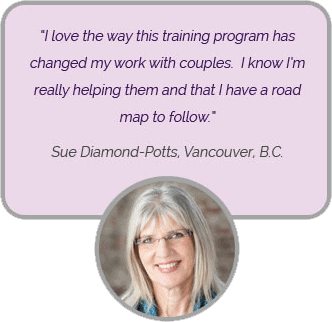 I love the way this training program has changed my work with couples. I know I'm really helping them and that I have a road map to follow. 'Sue Diamond-Potts, Vancouver, B.C.'